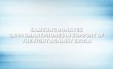 Samsung Ebola için 3000 Galaxy Bağışladı